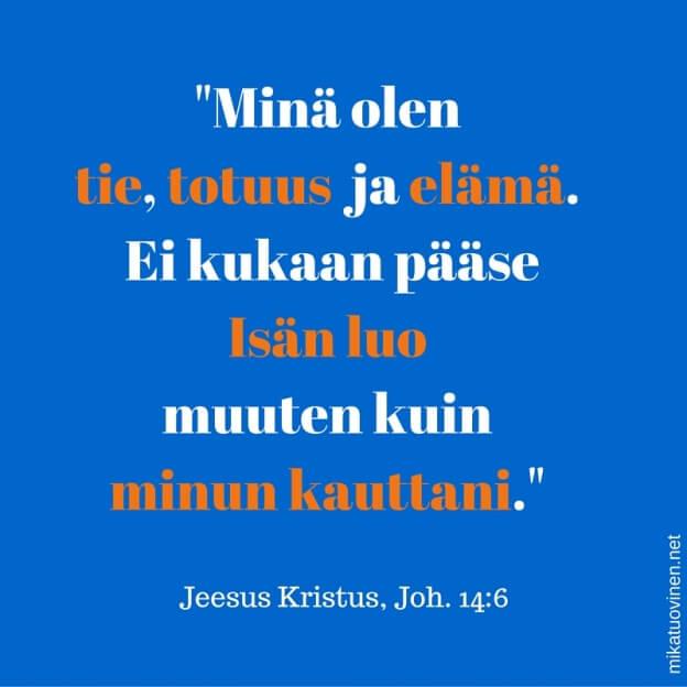_Minä olen tie, totuus ja elämä. Ei kukaan pääse Isän luo muuten kuin minun kauttani (Joh. 14_6).